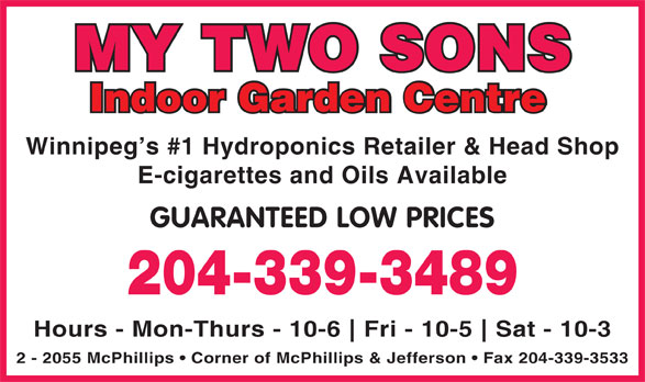 My Two Sons (204-339-3489) - Display Ad - 2 - 2055 McPhillips   Corner of McPhillips & Jefferson   Fax 204-339-3533 MY TWO SONS Indoor Garden Centre Winnipeg s #1 Hydroponics Retailer & Head Shop E-cigarettes and Oils Available GUARANTEED LOW PRICES 204-339-3489 Hours - Mon-Thurs - 10-6 Fri - 10-5 Sat - 10-3