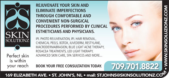 Skin Solutionz (709-738-0088) - Display Ad - ELIMINATE IMPERFECTIONS REJUVENATE YOUR SKIN AND THROUGH COMFORTABLE AND CONVENIENT NON-SURGICAL PROCEDURES PERFORMED BY CLINICAL ESTHETICIANS AND PHYSICIANS. IPL PHOTO REJUVENATION, IPL HAIR REMOVAL, CHEMICAL PEELS, BOTOX, JUVEDERM, RESTYLANE, MACRODERMABRASION, BLUE LIGHT ACNE THERAPY, ROSACEA TREATMENTS, LED LIGHT THERAPY, ADVANCED SKIN CARE, SPA SERVICES AND MORE... Perfect skin is within your reach BOOK YOUR FREE CONSULTATION TODAY. 709.701.8822 OM  W