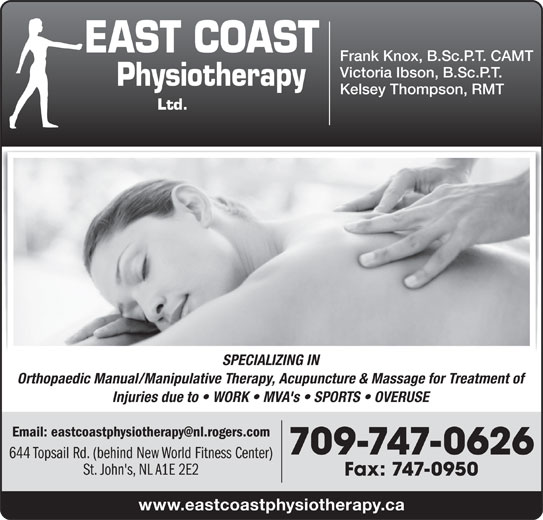 East Coast Physiotherapy (709-747-0626) - Display Ad - Frank Knox, B.Sc.P.T. CAMT Victoria Ibson, B.Sc.P.T. Kelsey Thompson, RMT SPECIALIZING IN Orthopaedic Manual/Manipulative Therapy, Acupuncture & Massage for Treatment of Injuries due to   WORK   MVA's   SPORTS   OVERUSE 709-747-0626 644 Topsail Rd. (behind New World Fitness Center) St. John's, NL A1E 2E2 Fax: 747-0950 www.eastcoastphysiotherapy.ca