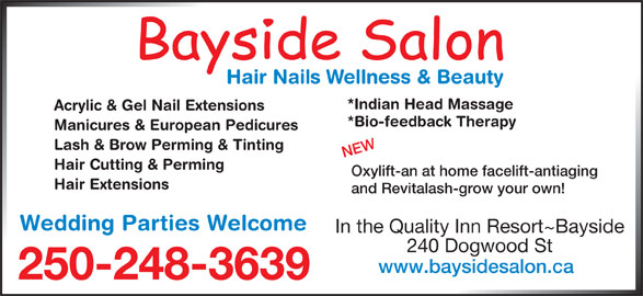 Bayside Hair & Nail Salon (250-248-3639) - Display Ad - *Indian Head Massage Acrylic & Gel Nail Extensions *Bio-feedback Therapy Manicures & European Pedicures Lash & Brow Perming & Tinting NEW Hair Cutting & Perming Oxylift-an at home facelift-antiaging Hair Extensions and Revitalash-grow your own! Wedding Parties Welcome In the Quality Inn Resort~Bayside 240 Dogwood St www.baysidesalon.ca 250-248-3639