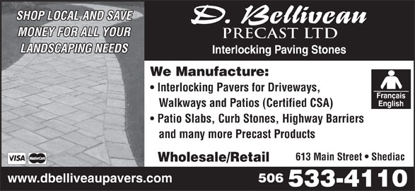 D Belliveau Precast Ltd (506-533-4110) - Display Ad - SHOP LOCAL AND SAVE MONEY FOR ALL YOUR PRECAST LTD LANDSCAPING NEEDS Interlocking Paving Stones We Manufacture: Interlocking Pavers for Driveways, Walkways and Patios (Certified CSA) Patio Slabs, Curb Stones, Highway Barriers and many more Precast Products 613 Main Street   Shediac Wholesale/Retail 506 www.dbelliveaupavers.com 533-4110
