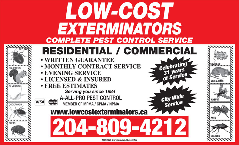 Low-Cost Exterminators (204-774-4911) - Display Ad - www.lowcostexterminators.ca 204-809-4212 162-2025 Corydon Ave, Suite #252 COMPLETE PEST CONTROL SERVICE BED BUG RESIDENTIAL / COMMERCIAL WRITTEN GUARANTEE SOW BUG MONTHLY CONTRACT SERVICE Celebrating31 years EVENING SERVICE of Service LICENSED & INSURED FREE ESTIMATES Serving you since 1984 A-ALL-PRO PEST CONTROL City Wide MEMBER OF MPMA / CPMA / NPMA Service www.lowcostexterminators.ca 204-809-4212 162-2025 Corydon Ave, Suite #252 COMPLETE PEST CONTROL SERVICE BED BUG RESIDENTIAL / COMMERCIAL WRITTEN GUARANTEE SOW BUG MONTHLY CONTRACT SERVICE Celebrating31 years EVENING SERVICE of Service LICENSED & INSURED FREE ESTIMATES Serving you since 1984 A-ALL-PRO PEST CONTROL City Wide MEMBER OF MPMA / CPMA / NPMA Service