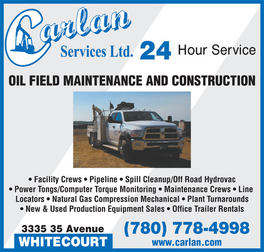Carlan Services Ltd (780-778-4998) - Display Ad - OIL FIELD MAINTENANCE AND CONSTRUCTION Facility Crews   Pipeline   Spill Cleanup/Off Road Hydrovac Power Tongs/Computer Torque Monitoring   Maintenance Crews   Line Locators   Natural Gas Compression Mechanical   Plant Turnarounds New & Used Production Equipment Sales   Office Trailer Rentals 3335 35 Avenue (780) 778-4998 www.carlan.com