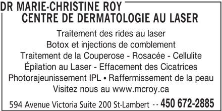 Dr. Marie-Christine Roy (450-672-2885) - Annonce illustrée======= - Visitez nous au www.mcroy.ca -- 450 672-2885 594 Avenue Victoria Suite 200 St-Lambert DR MARIE-CHRISTINE ROY CENTRE DE DERMATOLOGIE AU LASER Traitement des rides au laser Botox et injections de comblement Traitement de la Couperose - Rosacée - Cellulite Épilation au Laser - Effacement des Cicatrices Photorajeunissement IPL  Raffermissement de la peau