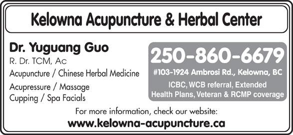 Kelowna Acupuncture & Herbal Center (250-860-6679) - Display Ad - For more information, check our website: www.kelowna-acupuncture.ca Kelowna Acupuncture & Herbal Center Dr. Yuguang Guo 250-860-6679 R. Dr. TCM, Ac #103-1924 Ambrosi Rd., Kelowna, BC Acupuncture / Chinese Herbal Medicine ICBC, WCB referral, Extended Acupressure / Massage Health Plans, Veteran & RCMP coverage Cupping / Spa Facials