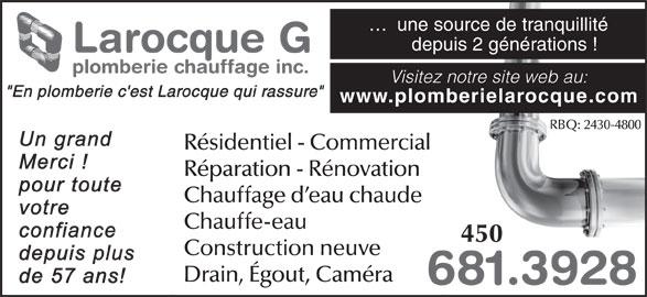 """Larocque G Plomberie & Chauffage Inc (450-681-3928) - Annonce illustrée======= - depuis 2 générations ! Larocque G plomberie chauffage inc. Visitez notre site web au: """"En plomberie c'est Larocque qui rassure"""" www.plomberielarocque.com RBQ: 2430-4800 Résidentiel - Commercial Chauffe-eau 450 Construction neuve Drain, Égout, Caméra 681.39286 Réparation - Rénovation Chauffage d eau chaude ...  une source de tranquillité"""