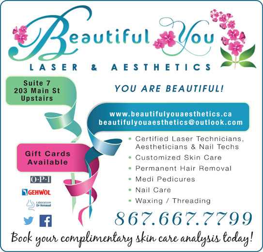 Beautiful You Laser & Aesthetics (867-667-7799) - Display Ad - Suite 7 Available Permanent Hair Removal Medi Pedicures Nail Care Waxing / Threading 867.667.7799 YOU ARE BEAUTIFUL! 203 Main St Upstairs www.beautifulyouaesthetics.ca Certified Laser Technicians, Aestheticians & Nail Techs Gift Cards Customized Skin Care
