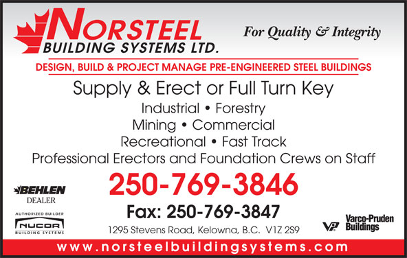 Norsteel Building Systems Ltd (250-769-3846) - Display Ad - For Quality & Integrity ORSTEEL BUILDING SYSTEMS LTD. DESIGN, BUILD & PROJECT MANAGE PRE-ENGINEERED STEEL BUILDINGS Supply & Erect or Full Turn Key Industrial   Forestry Mining   Commercial Recreational   Fast Track Professional Erectors and Foundation Crews on Staff 250-769-3846 DEALER Fax: 250-769-3847 1295 Stevens Road, Kelowna, B.C.  V1Z 2S9 www.norsteelbuildingsystems.com