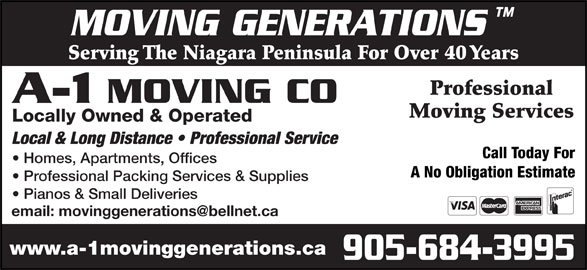 A-1 Moving Co (905-684-3995) - Display Ad - MOVING GENERATIONS Serving The Niagara Peninsula For Over 40 Years Professional A-1 MOVING CO Moving Services Locally Owned & Operated Local & Long Distance   Professional Service Homes, Apartments, Offices A No Obligation Estimate Professional Packing Services & Supplies Pianos & Small Deliveries www.a-1movinggenerations.ca 905-684-3995 Call Today For