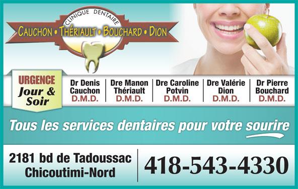 Clinique Dentaire Cauchon Thériault Bouchard Dion (418-543-4330) - Annonce illustrée======= - URGENCE Dre CarolineDre Manon Dre ValérieDr Denis Dr Pierre PotvinThériault DionCauchon Bouchard Jour & D.M.D.D.M.D. D.M.D. Soir Tous les services dentaires pour votre sourire 2181 bd de Tadoussac 418-543-4330 Chicoutimi-Nord
