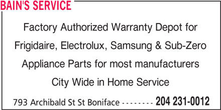 Bain's Service (204-231-0012) - Display Ad - BAIN'S SERVICE BAIN'S SERVICE Factory Authorized Warranty Depot for Frigidaire, Electrolux, Samsung & Sub-Zero Appliance Parts for most manufacturers City Wide in Home Service 204 231-0012 793 Archibald St St Boniface -------- Factory Authorized Warranty Depot for Frigidaire, Electrolux, Samsung & Sub-Zero Appliance Parts for most manufacturers City Wide in Home Service 204 231-0012 793 Archibald St St Boniface --------