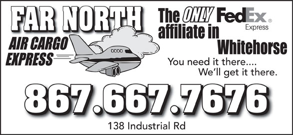 Fedex (867-667-7676) - Display Ad - FAR NORTH You need it there.... We ll get it there. 867.667.7676 138 Industrial Rd