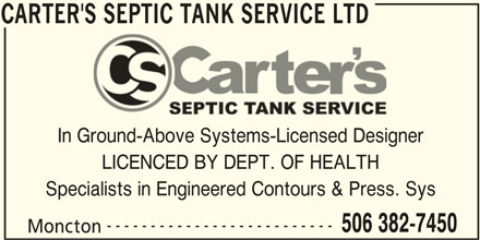 Carter's Septic Tank Service (506-382-7450) - Display Ad - CARTER'S SEPTIC TANK SERVICE LTD In Ground-Above Systems-Licensed Designer LICENCED BY DEPT. OF HEALTH Specialists in Engineered Contours & Press. Sys -------------------------- 506 382-7450 Moncton CARTER'S SEPTIC TANK SERVICE LTD