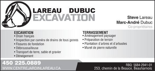 Excavation Lareau Dubuc (450-225-0889) - Annonce illustrée======= - Inspection par caméra de drains de tous genres Plantation d'arbres et d'arbustes Fissures de fondation Muret de pierre naturelle Débroussailleuse Transport de terre, sable et gravier Déneigement 450 225.0889 RBQ: 5684-2941-01 WWW.CENTREJARDINLAREAU.CA 253, chemin de la Beauce, Beauharnois Steve Lareau Marc-André Dubuc Co-propriétaires TERRASSEMENT EXCAVATION Aménagement paysager Drain français Préparation de terrain