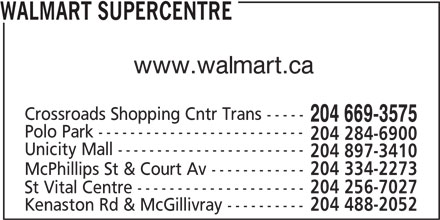 Walmart Supercentre (204-669-3575) - Display Ad - WALMART SUPERCENTRE www.walmart.ca Crossroads Shopping Cntr Trans ----- 204 669-3575 Polo Park -------------------------- 204 284-6900 Unicity Mall ------------------------ 204 897-3410 McPhillips St & Court Av ------------ 204 334-2273 St Vital Centre --------------------- 204 256-7027 Kenaston Rd & McGillivray ---------- 204 488-2052