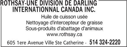 Rothsay-Une division de Darling Internationnal Canada Inc. (514-324-2220) - Annonce illustrée======= - ROTHSAY-UNE DIVISION DE DARLING ROTHSAY-UNE DIVISION DE DARLING INTERNATIONNAL CANADA INC. INTERNATIONNAL CANADA INC. Huile de cuisson usée Nettoyage d'intercepteur de graisse Sous-produits d'abattage d'animaux www.rothsay.ca 605 1ere Avenue Ville Ste Catherine - 514 324-2220 Huile de cuisson usée Nettoyage d'intercepteur de graisse Sous-produits d'abattage d'animaux www.rothsay.ca 605 1ere Avenue Ville Ste Catherine - 514 324-2220