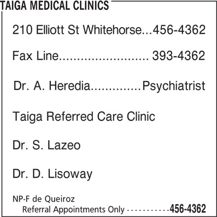 Taiga Medical Clinics (867-456-4362) - Display Ad - TAIGA MEDICAL CLINICS 210 Elliott St Whitehorse... 456-4362 Fax Line.........................393-4362 Dr. A. Heredia.............. Psychiatrist Taiga Referred Care Clinic Dr. S. Lazeo Dr. D. Lisoway NP-F de Queiroz Referral Appointments Only ----------- 456-4362