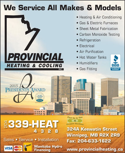 Provincial Heating & Cooling (204-339-4328) - Display Ad - Gas Fitting 339-HEAT 204 324A Keewatin Street 4328 Winnipeg, MB R2X 2R9 Sales   Service   Installation Fax: 204-633-1622 Manitoba Hydro www.provincialheating.ca Financing We Service All Makes & Models Heating & Air Conditioning Gas & Electric Furnaces Sheet Metal Fabrication Carbon Monoxide Testing Refrigeration Electrical Air Purification Hot Water Tanks Humidifiers Gas Fitting 339-HEAT 204 324A Keewatin Street 4328 Winnipeg, MB R2X 2R9 Sales   Service   Installation Fax: 204-633-1622 Manitoba Hydro www.provincialheating.ca Financing We Service All Makes & Models Heating & Air Conditioning Gas & Electric Furnaces Sheet Metal Fabrication Carbon Monoxide Testing Refrigeration Electrical Air Purification Hot Water Tanks Humidifiers