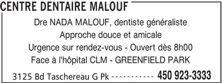 Centre Dentaire Malouf (450-923-3333) - Annonce illustrée======= - CENTRE DENTAIRE MALOUF Dre NADA MALOUF, dentiste généraliste Approche douce et amicale Urgence sur rendez-vous - Ouvert dès 8h00 Face à l'hôpital CLM - GREENFIELD PARK ----------- 450 923-3333 3125 Bd Taschereau G Pk