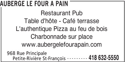 Auberge Le Four A Pain (418-632-5550) - Annonce illustrée======= - AUBERGE LE FOUR A PAIN Restaurant Pub Table d'hôte - Café terrasse L'authentique Pizza au feu de bois Charbonnade sur place www.aubergelefourapain.com 968 Rue Principale --------- 418 632-5550 Petite-Rivière St-François