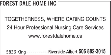 Forest Dale Home Inc (506-882-3015) - Display Ad - FOREST DALE HOME INC TOGETHERNESS, WHERE CARING COUNTS 24 Hour Professional Nursing Care Services www.forestdalehome.ca ----------- Riverside-Albert 506 882-3015 5836 King
