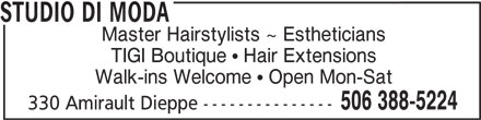 Studio Di Moda (506-388-5224) - Display Ad - STUDIO DI MODA Master Hairstylists ~ Estheticians TIGI Boutique   Hair Extensions Walk-ins Welcome   Open Mon-Sat 506 388-5224 330 Amirault Dieppe ---------------