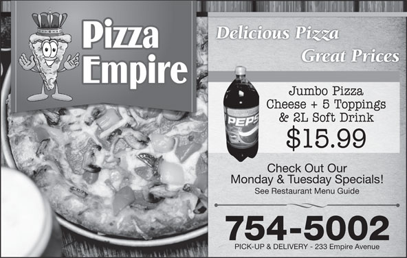Pizza Empire (709-754-5002) - Annonce illustrée======= - Great Prices Jumbo Pizza Cheese + 5 Toppings & 2L Soft Drink $15.99 Check Out Our Monday & Tuesday Specials! See Restaurant Menu Guide 754-5002 PICK-UP & DELIVERY - 233 Empire Avenue Delicious Pizza