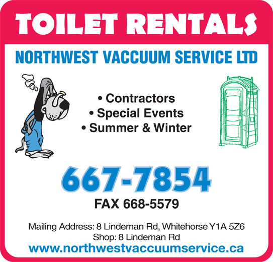 Northwest Vaccuum Service Ltd (867-667-7854) - Display Ad - Special Events Summer & Winter FAX 668-5579 Mailing Address: 8 Lindeman Rd, Whitehorse Y1A 5Z6 Shop: 8 Lindeman Rd www.northwestvaccuumservice.ca NORTHWEST VACCUUM SERVICE LTD Contractors