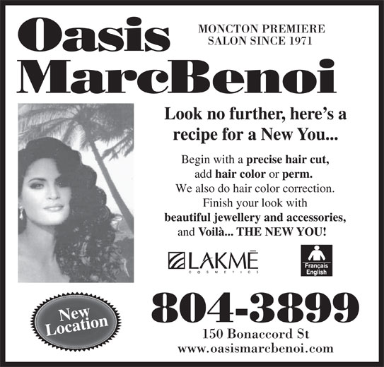 Oasis MarcBenoi (506-858-9019) - Display Ad - MONCTON PREMIERE SALON SINCE 1971 Look no further, here s a recipe for a New You... Begin with a precise hair cut, add hair color or perm. We also do hair color correction. Finish your look with beautiful jewellery and accessories, and Voilà... THE NEW YOU! New 804-3899 Location 150 Bonaccord St www.oasismarcbenoi.com