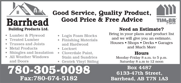 Barrhead Building Products (780-674-3397) - Display Ad - Good Service, Quality Product, Good Price & Free Advice Barrhead Building Products Ltd. Need an Estimate? Bring in your plans and product list Lumber & Plywood Logix Foam Blocks and we will give you an estimate. Monday-Friday 8 a.m. to 5 p.m. Treated Lumber Finishing Materials Houses   Shops   Decks   Garages Trusses and Joists and Hardwood and Much More Metal Products Lockset Shingles and Insulation Cloverdale Paint, Hours All Weather Windows Stain and Sundries and Doors Saturday 8 a.m to 12 noon Gentek Vinyl Siding Box 4487 780-305-0098 6133-47th Street, Fax:780-674-5182 Barrhead, AB T7N 1A3 Good Service, Quality Product, Good Price & Free Advice Barrhead Building Products Ltd. Need an Estimate? Bring in your plans and product list Lumber & Plywood Logix Foam Blocks and we will give you an estimate. Treated Lumber Finishing Materials Houses   Shops   Decks   Garages Trusses and Joists and Hardwood and Much More Metal Products Lockset Shingles and Insulation Cloverdale Paint, Hours All Weather Windows Stain and Sundries Monday-Friday 8 a.m. to 5 p.m. and Doors Saturday 8 a.m to 12 noon Gentek Vinyl Siding Box 4487 780-305-0098 6133-47th Street, Fax:780-674-5182 Barrhead, AB T7N 1A3