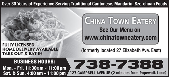 New China Town Eatery (709-738-7388) - Annonce illustrée======= - Over 30 Years of Experience Serving Traditional Cantonese, Mandarin, Sze-chuan Foods See Our Menu on www.chinatowneatery.com FULLY LICENSED HOME DELIVERY AVAILABLE (formerly located 27 Elizabeth Ave. East) BUSINESS HOURS: 738-7388 Mon. - Fri. 11:30 am - 11:00 pm 127 CAMPBELL AVENUE 2 minutes from Ropewalk Lane Sat. & Sun. 4:00 am - 11:00 pm TAKE OUT & EAT IN