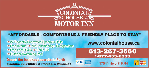 Colonial House Motor Inn (613-267-3660) - Annonce illustrée======= - 27 Recently Renovated Spacious Units AFFORDABLE - COMFORTABLE & FRIENDLY PLACE TO STAY Free Internet     Air Conditioning - Refrigerators Free Local Calls     Cable TV 613-267-3660 www.colonialhouse.ca Outdoor Swimming Pool 1-877-455-2333 One of the best kept secrets in Perthpt secrets in Perth 17544 Hwy 7, RR4 SENIORS, CORPORATE & TRUCKERS DISCOUNT