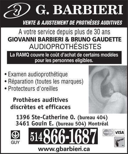 G. Barbieri (514-866-1687) - Annonce illustrée======= - VENTE & AJUSTEMENT DE PROTHÈSES AUDITIVES A votre service depuis plus de 30 ans GIOVANNI BARBIERI & BRUNO GAUDETTE AUDIOPROTHÉSISTES La RAMQ couvre le coût d achat de certains modèles pour les personnes eligibles. Examen audioprothétique Réparation (toutes les marques) Protecteurs d'oreilles Prothèses auditives discrètes et efficaces 1396 Ste-Catherine O. (bureau 404) 3461 Gouin E. (bureau 504) Montréal GUY www.gbarbieri.ca VENTE & AJUSTEMENT DE PROTHÈSES AUDITIVES A votre service depuis plus de 30 ans GIOVANNI BARBIERI & BRUNO GAUDETTE AUDIOPROTHÉSISTES La RAMQ couvre le coût d achat de certains modèles pour les personnes eligibles. Examen audioprothétique Réparation (toutes les marques) Protecteurs d'oreilles Prothèses auditives discrètes et efficaces 1396 Ste-Catherine O. (bureau 404) 3461 Gouin E. (bureau 504) Montréal GUY www.gbarbieri.ca
