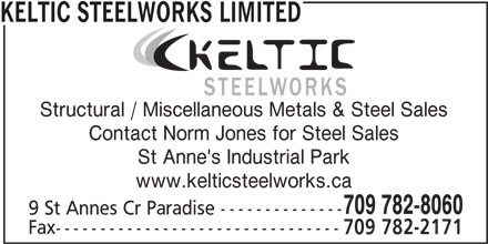 Keltic Steelworks Limited (709-782-8060) - Display Ad - Structural / Miscellaneous Metals & Steel Sales Contact Norm Jones for Steel Sales St Anne's Industrial Park www.kelticsteelworks.ca 709 782-8060 9 St Annes Cr Paradise -------------- Fax-------------------------------- 709 782-2171 KELTIC STEELWORKS LIMITED