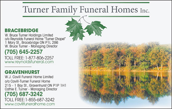 Reynolds Funeral Home Turner Chapel (705-645-2257) - Display Ad - BRACEBRIDGE W. Bruce Turner Holdings Limited o/a Reynolds Funeral Home  Turner Chapel el 1 Mary St., Bracebridge ON P1L 2B6 W. Bruce Turner - Managing Director (705) 645-2257 TOLL FREE: 1-877-806-2257 www.reynoldsfuneral.com GRAVENHURST W.J. Cavill Funeral Home Limited o/a Cavill-Turner Funeral Home 215 - 1 Bay St., Gravenhurst ON P1P 1H11H1 Cathie E. Turner - Managing Director (705) 687-3242 TOLL FREE:1-855-687-3242 www.cavillfuneralhome.com