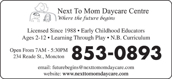 Next To Mom Day Care Centre (506-853-0893) - Display Ad - Licensed Since 1988   Early Childhood Educators Ages 2-12   Learning Through Play   N.B. Curriculum Open From 7AM - 5:30PM 234 Reade St., Moncton 853-0893 website: www.nexttomomdaycare.com