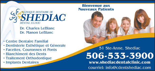 Clinique Dentaire De Shediac (506-533-3900) - Annonce illustrée======= - Bienvenue aux Nouveaux Patients Dr. Charles LeBlanc Dr. Manon LeBlanc Centre Dentaire Familial Dentisterie Esthétique et Génerale 51 Ste-Anne, Shediac Facettes, Couronnes et Ponts Blanchiment des Dents 506-533-3900 Traitement Orthodontique Implants Dentaires www.shediacdentalclinic.com