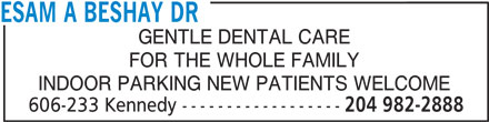 Dr Esam A Beshay (204-982-2888) - Display Ad - ESAM A BESHAY DR GENTLE DENTAL CARE FOR THE WHOLE FAMILY INDOOR PARKING NEW PATIENTS WELCOME 606-233 Kennedy ------------------ 204 982-2888 ESAM A BESHAY DR GENTLE DENTAL CARE FOR THE WHOLE FAMILY INDOOR PARKING NEW PATIENTS WELCOME 606-233 Kennedy ------------------ 204 982-2888