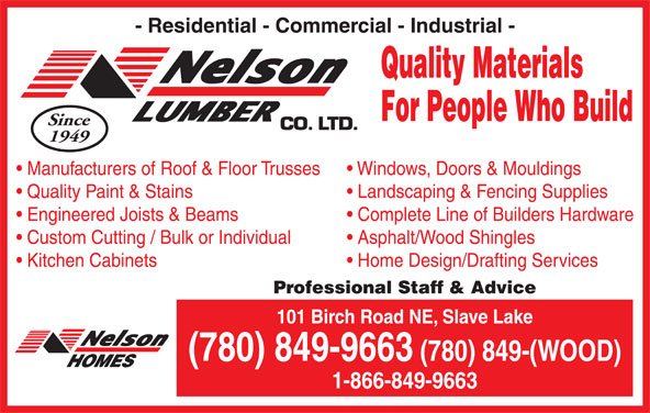 Nelson Lumber Co Ltd (780-849-9663) - Display Ad - - Residential - Commercial - Industrial - Quality Materials For People Who Build Since 1949 Manufacturers of Roof & Floor Trusses Windows, Doors & Mouldings Quality Paint & Stains Landscaping & Fencing Supplies Engineered Joists & Beams Complete Line of Builders Hardware Custom Cutting / Bulk or Individual Asphalt/Wood Shingles Kitchen Cabinets Home Design/Drafting Services Professional Staff & Advice 101 Birch Road NE, Slave Lake (780) 849-9663 (780) 849-(WOOD) 1-866-849-9663
