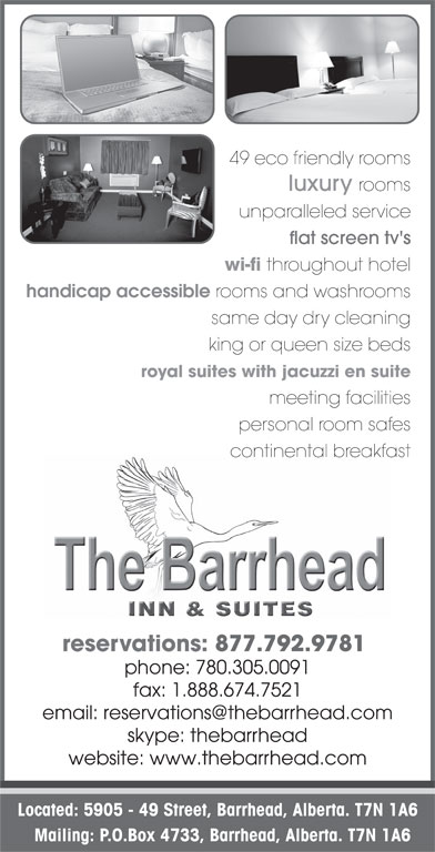 The Barrhead Inn & Suites (780-674-7521) - Display Ad - 49 eco friendly rooms luxury rooms reservations: 877.792.9781 phone: 780.305.0091 fax: 1.888.674.7521 skype: thebarrhead website: www.thebarrhead.com Located: 5905 - 49 Street, Barrhead, Alberta. T7N 1A6 Mailing: P.O.Box 4733, Barrhead, Alberta. T7N 1A6 reservations: 877.674.7521 wi-fi throughout hotel handicap accessible rooms and washrooms continental breakfast unparalleled service flat screen tv's wi-fi throughout hotel handicap accessible rooms and washrooms same day dry cleaning king or queen size beds royal suites with jacuzzi en suite meeting facilities personal room safes