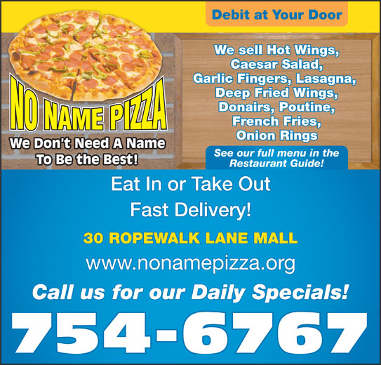 No Name Pizza (709-754-6767) - Annonce illustrée======= - We sell Hot Wings, Caesar Salad, Garlic Fingers, Lasagna, Deep Fried Wings, Donairs, Poutine, French Fries, Onion Rings We Don t Need A Name See our full menu in the To Be the Best! Restaurant Guide! Eat In or Take Out Fast Delivery! 30 ROPEWALK LANE MALL www.nonamepizza.org Call us for our Daily Specials! 754-6767 Debit at Your Door