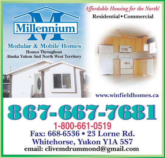 Millennium Mobile Homes (867-667-7681) - Display Ad - Residential   Commercial www.winfieldhomes.ca Fax: 668-6536   23 Lorne Rd. Whitehorse, Yukon Y1A 5S7 Residential   Commercial www.winfieldhomes.ca Fax: 668-6536   23 Lorne Rd. Whitehorse, Yukon Y1A 5S7