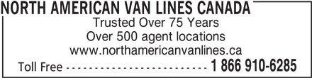 North American Van Lines Canada (1-866-910-6285) - Display Ad - NORTH AMERICAN VAN LINES CANADA Trusted Over 75 Years Over 500 agent locations www.northamericanvanlines.ca 1 866 910-6285 Toll Free -------------------------