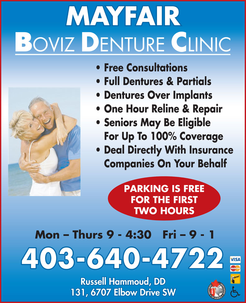 Mayfair Boviz Denture Clinic (403-640-4722) - Display Ad - Dentures Over Implants One Hour Reline & Repair Seniors May Be Eligible For Up To 100% Coverage Deal Directly With Insurance Companies On Your Behalf PARKING IS FREE FOR THE FIRST TWO HOURS Mon - Thurs 9 - 4:30   Fri - 9 - 1 403-640-4722 Russell Hammoud, DD 131, 6707 Elbow Drive SW MAYFAIR Full Dentures & Partials Free Consultations
