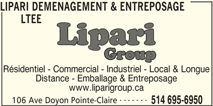 Lipari Déménagement & Entreposage Ltée (514-695-6950) - Annonce illustrée======= - LIPARI DEMENAGEMENT & ENTREPOSAGE LTEE Résidentiel - Commercial - Industriel - Local & Longue Distance - Emballage & Entreposage www.liparigroup.ca 106 Ave Doyon Pointe-Claire 514 695-6950