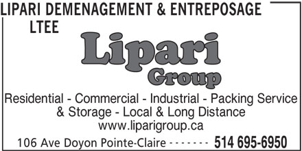 Lipari Déménagement & Entreposage Ltée (514-695-6950) - Display Ad - LIPARI DEMENAGEMENT & ENTREPOSAGE LTEE Residential - Commercial - Industrial - Packing Service & Storage - Local & Long Distance www.liparigroup.ca ------- 106 Ave Doyon Pointe-Claire 514 695-6950
