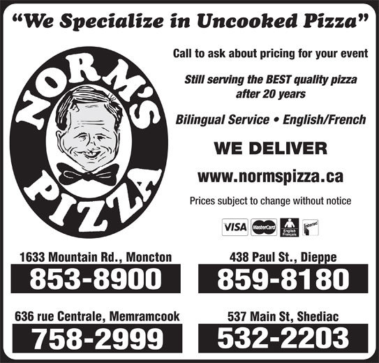 Norm's Pizza (506-859-8180) - Annonce illustrée======= - We Specialize in Uncooked Pizza www.normspizza.ca Prices subject to change without notice 438 Paul St., Dieppe 1633 Mountain Rd., Moncton 853-8900 859-8180 636 rue Centrale, Memramcook 537 Main St, Shediac 532-2203 758-2999 Call to ask about pricing for your event Still serving the BEST quality pizza after 20 years Bilingual Service   English/French WE DELIVER