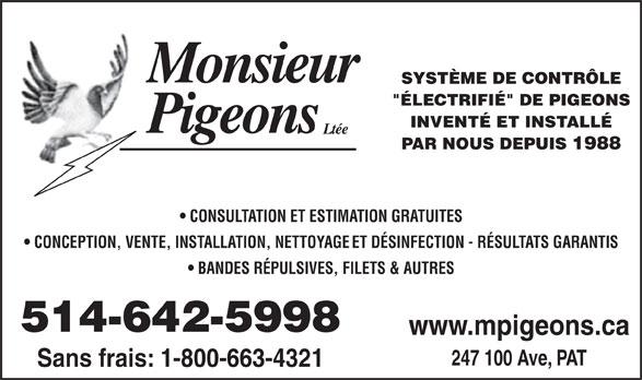 """Monsieur Pigeons (2010) Inc (514-642-5998) - Annonce illustrée======= - SYSTÈME DE CONTRÔLE INVENTÉ ET INSTALLÉ PAR NOUS DEPUIS 1988 CONSULTATION ET ESTIMATION GRATUITES CONCEPTION, VENTE, INSTALLATION, NETTOYAGE ET DÉSINFECTION - RÉSULTATS GARANTIS BANDES RÉPULSIVES, FILETS & AUTRES 514-642-5998 www.mpigeons.ca 247 100 Ave, PAT """"ÉLECTRIFIÉ"""" DE PIGEONS Sans frais: 1-800-663-4321"""