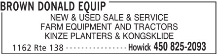 Brown Donald Equip (450-825-2093) - Display Ad - 1162 Rte 138 BROWN DONALD EQUIP NEW & USED SALE & SERVICE FARM EQUIPMENT AND TRACTORS KINZE PLANTERS & KONGSKLIDE ---------------- Howick 450 825-2093