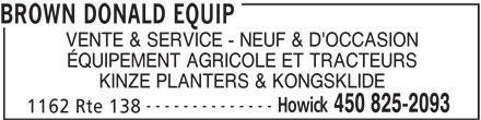 Brown Donald Equip (450-825-2093) - Annonce illustrée======= - BROWN DONALD EQUIP VENTE & SERVICE - NEUF & D'OCCASION -------------- ÉQUIPEMENT AGRICOLE ET TRACTEURS KINZE PLANTERS & KONGSKLIDE Howick 450 825-2093 1162 Rte 138